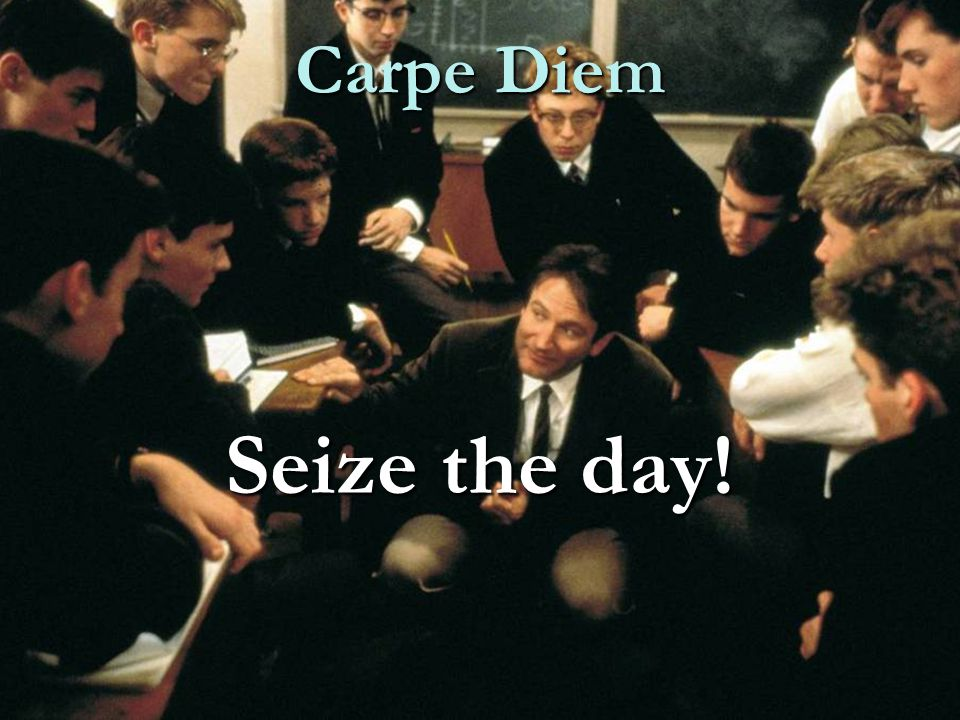 Carpe Diem Seize the day!