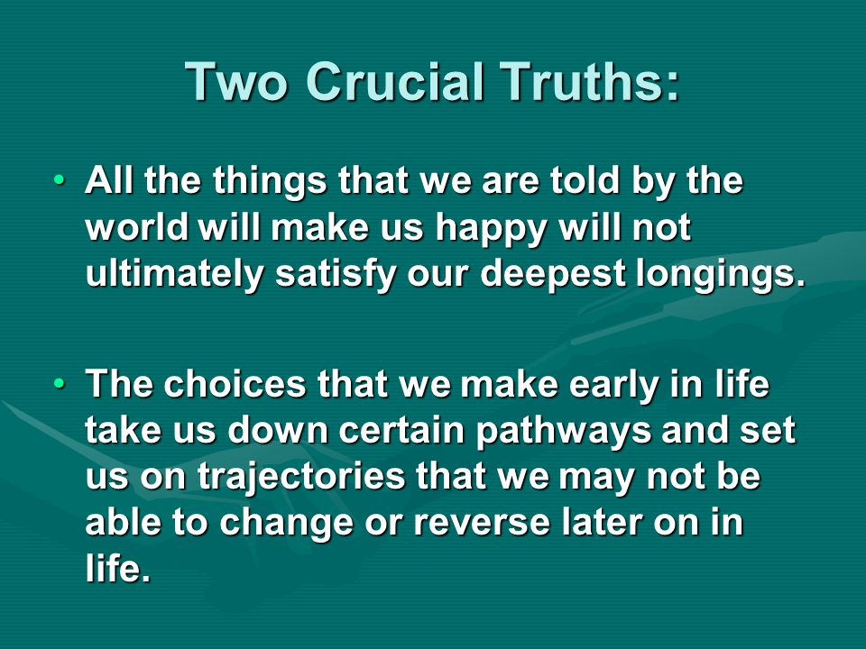 Two Crucial Truths: All the things that we are told by the world will make us happy will not ultimately satisfy our deepest longings.All the things that we are told by the world will make us happy will not ultimately satisfy our deepest longings.