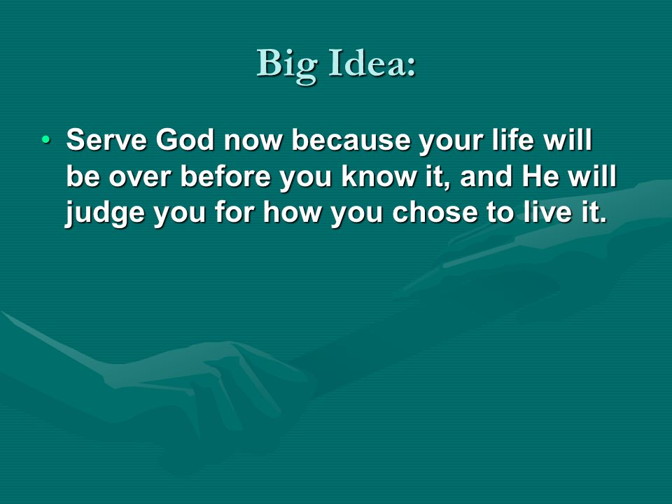Big Idea: Serve God now because your life will be over before you know it, and He will judge you for how you chose to live it.Serve God now because yo