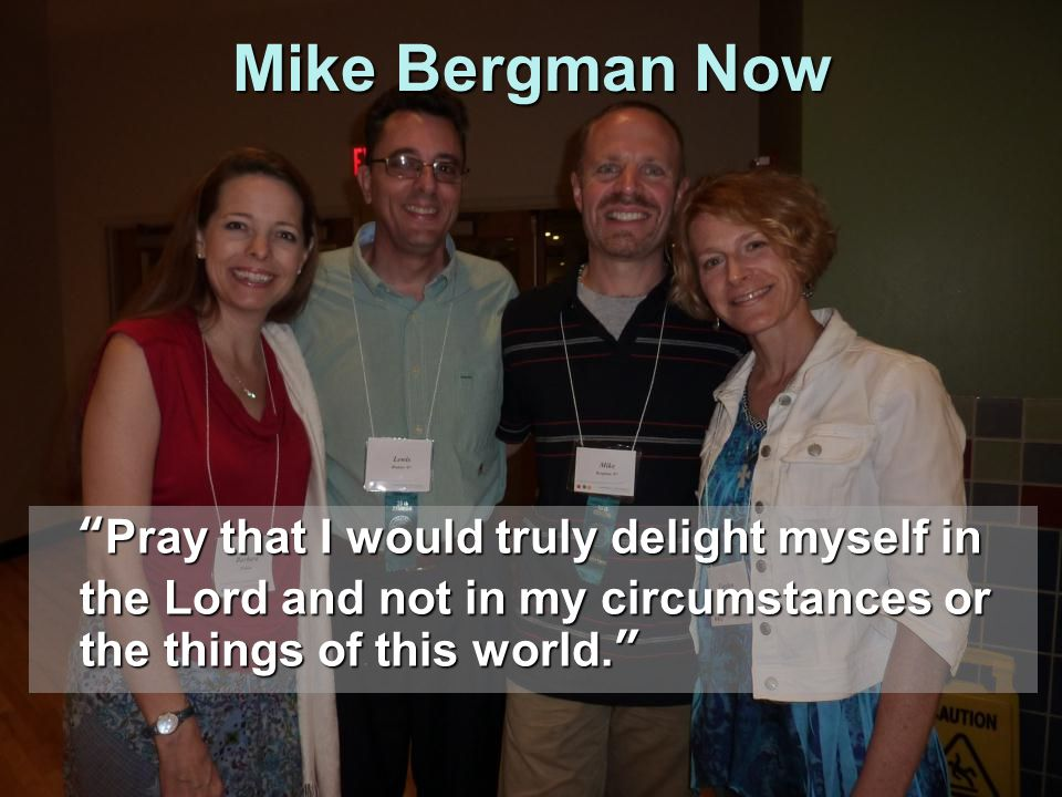 "Mike Bergman Now ""Pray that I would truly delight myself in the Lord and not in my circumstances or the things of this world."""