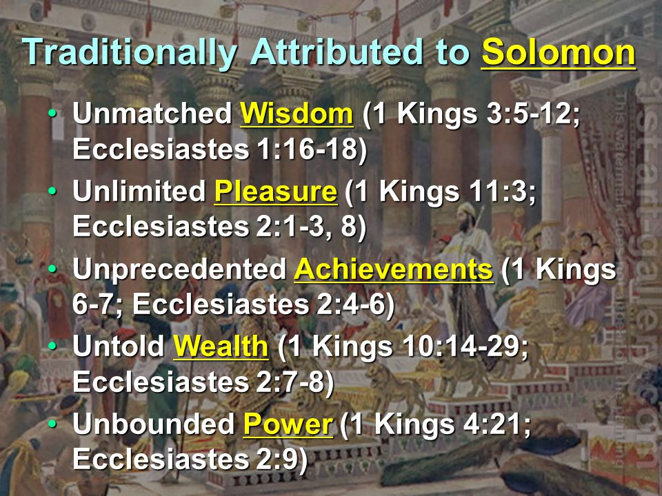 Traditionally Attributed to Solomon Unmatched Wisdom (1 Kings 3:5-12; Ecclesiastes 1:16-18)Unmatched Wisdom (1 Kings 3:5-12; Ecclesiastes 1:16-18) Unlimited Pleasure (1 Kings 11:3; Ecclesiastes 2:1-3, 8)Unlimited Pleasure (1 Kings 11:3; Ecclesiastes 2:1-3, 8) Unprecedented Achievements (1 Kings 6-7; Ecclesiastes 2:4-6)Unprecedented Achievements (1 Kings 6-7; Ecclesiastes 2:4-6) Untold Wealth (1 Kings 10:14-29; Ecclesiastes 2:7-8)Untold Wealth (1 Kings 10:14-29; Ecclesiastes 2:7-8) Unbounded Power (1 Kings 4:21; Ecclesiastes 2:9)Unbounded Power (1 Kings 4:21; Ecclesiastes 2:9)