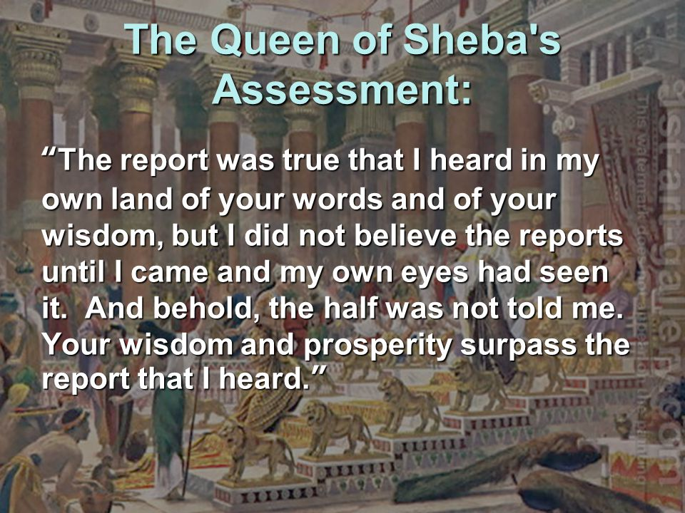 "The Queen of Sheba's Assessment: ""The report was true that I heard in my own land of your words and of your wisdom, but I did not believe the reports"