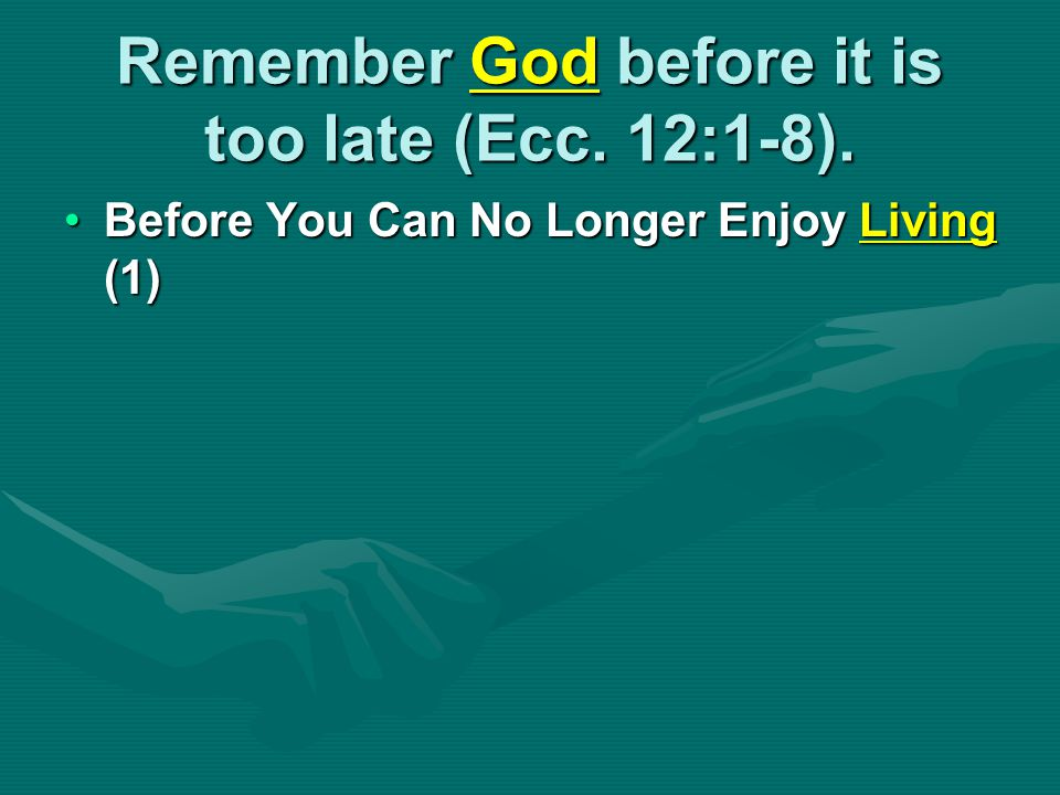 Remember God before it is too late (Ecc. 12:1-8). Before You Can No Longer Enjoy Living (1)Before You Can No Longer Enjoy Living (1)