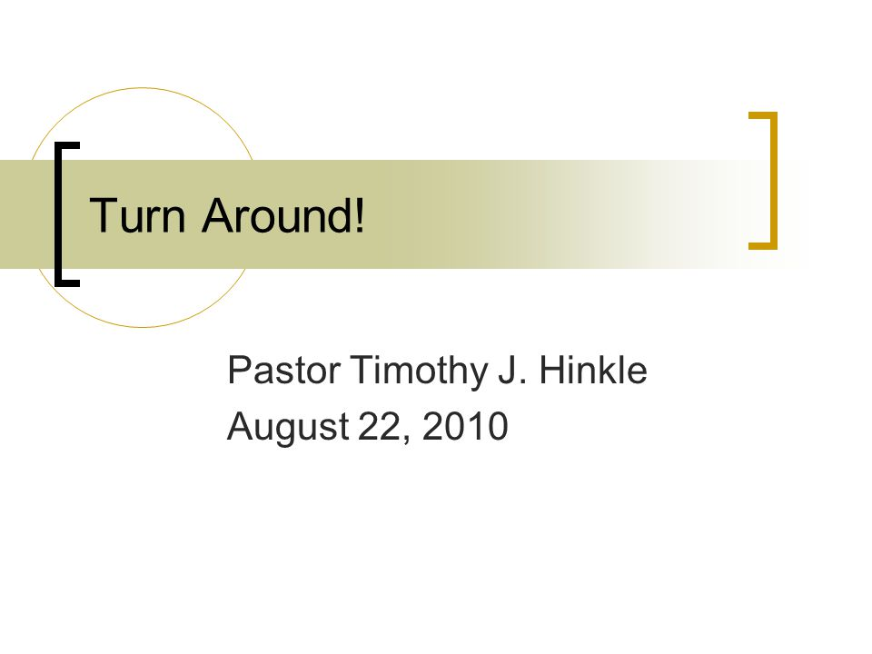 Turn Around! Pastor Timothy J. Hinkle August 22, 2010