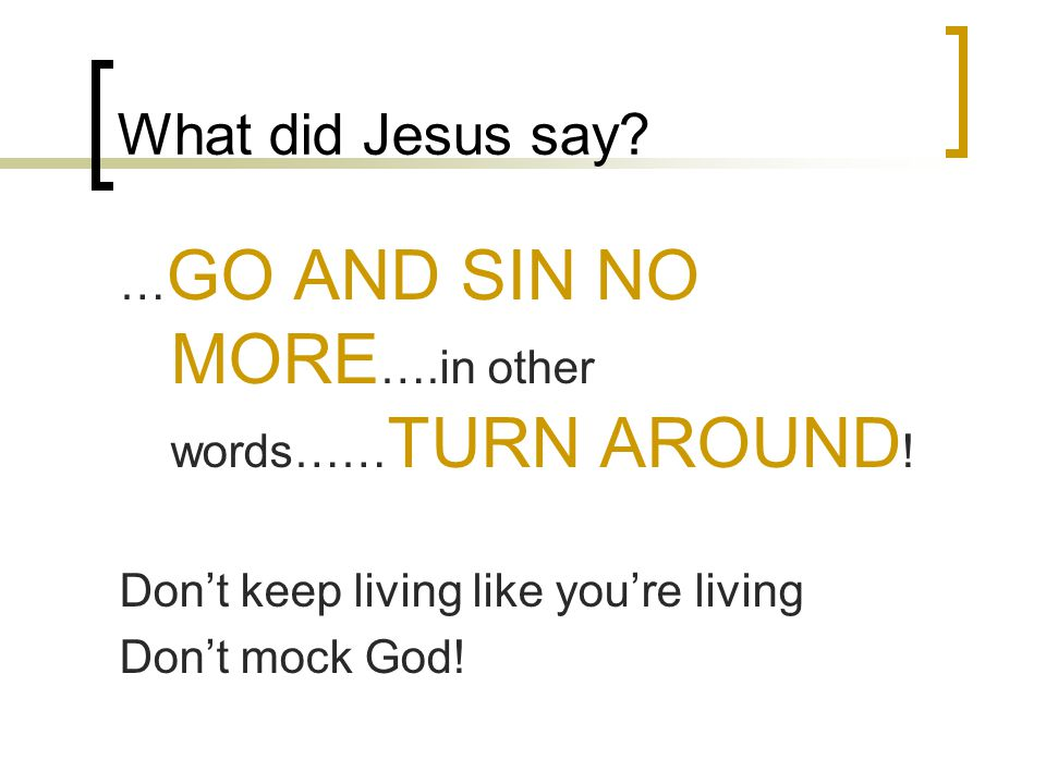 What did Jesus say? … GO AND SIN NO MORE ….in other words…… TURN AROUND ! Don't keep living like you're living Don't mock God!