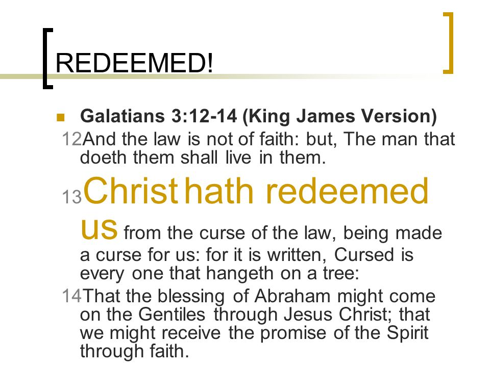 REDEEMED! Galatians 3:12-14 (King James Version) 12And the law is not of faith: but, The man that doeth them shall live in them. 13 Christ hath redeem
