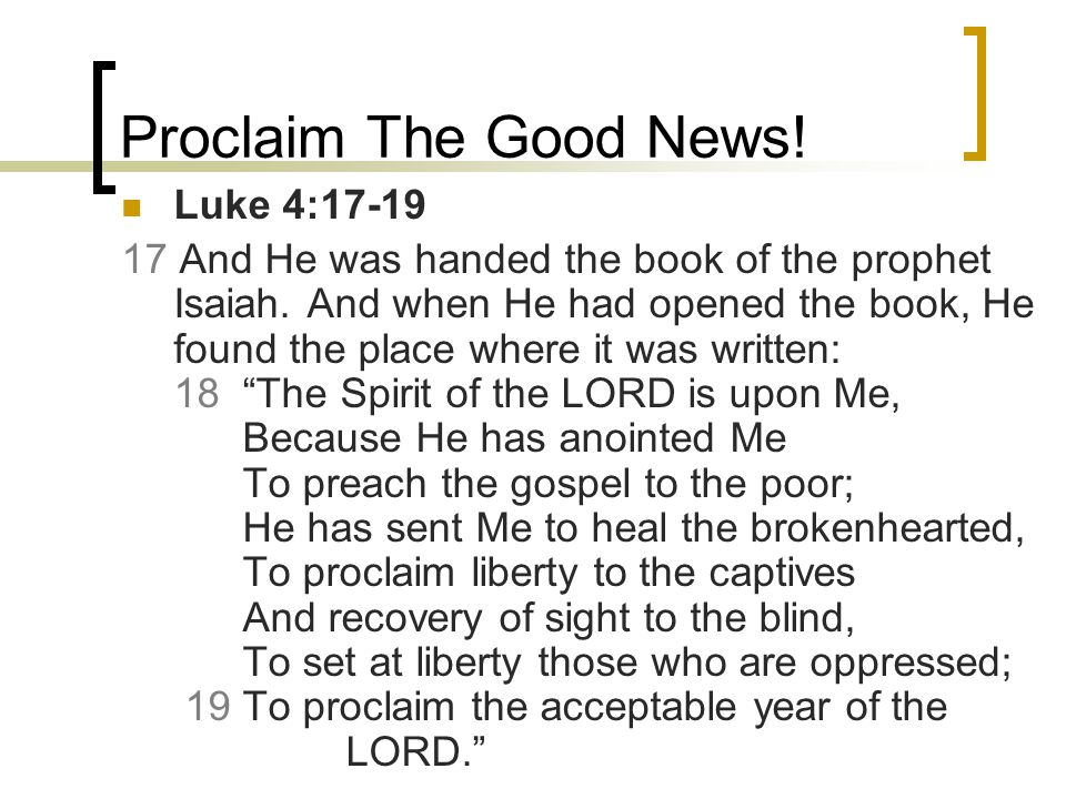 Proclaim The Good News! Luke 4:17-19 17 And He was handed the book of the prophet Isaiah. And when He had opened the book, He found the place where it