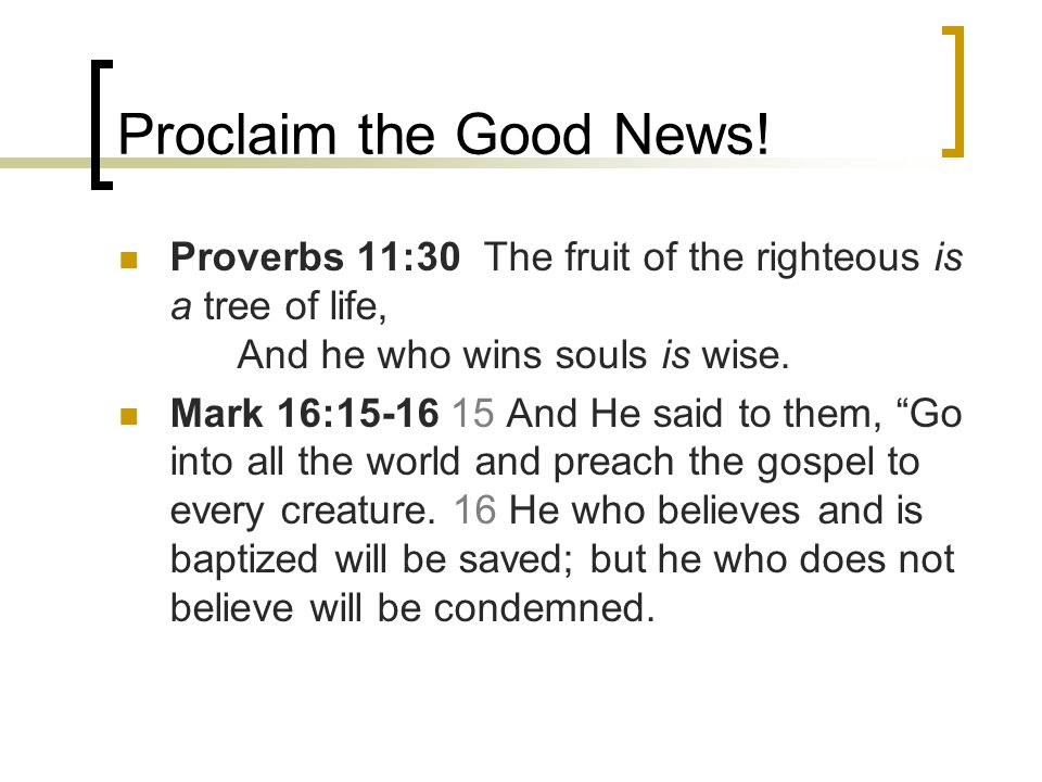 Proclaim the Good News! Proverbs 11:30 The fruit of the righteous is a tree of life, And he who wins souls is wise. Mark 16:15-16 15 And He said to th