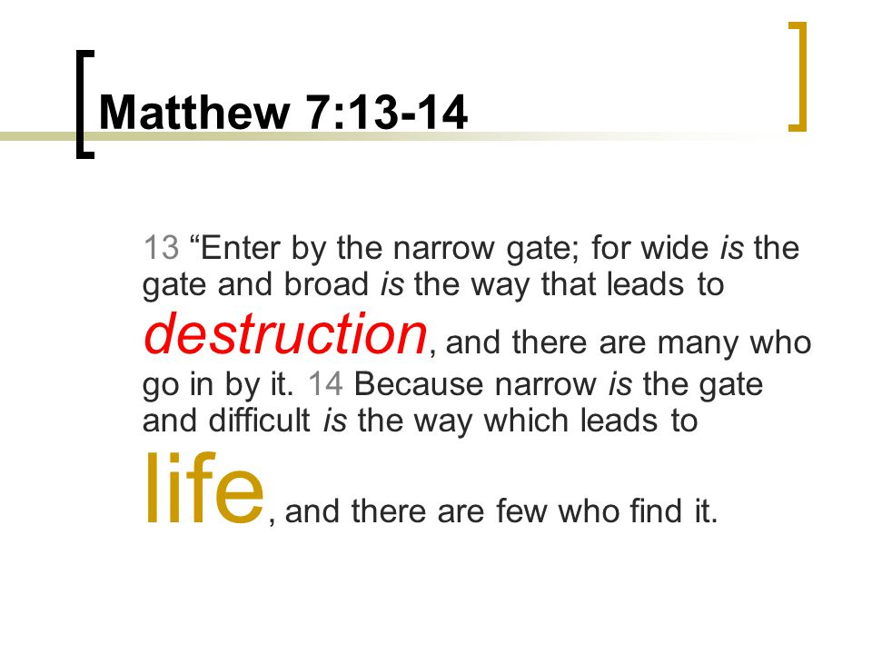 Matthew 7:13-14 13 Enter by the narrow gate; for wide is the gate and broad is the way that leads to destruction, and there are many who go in by it.