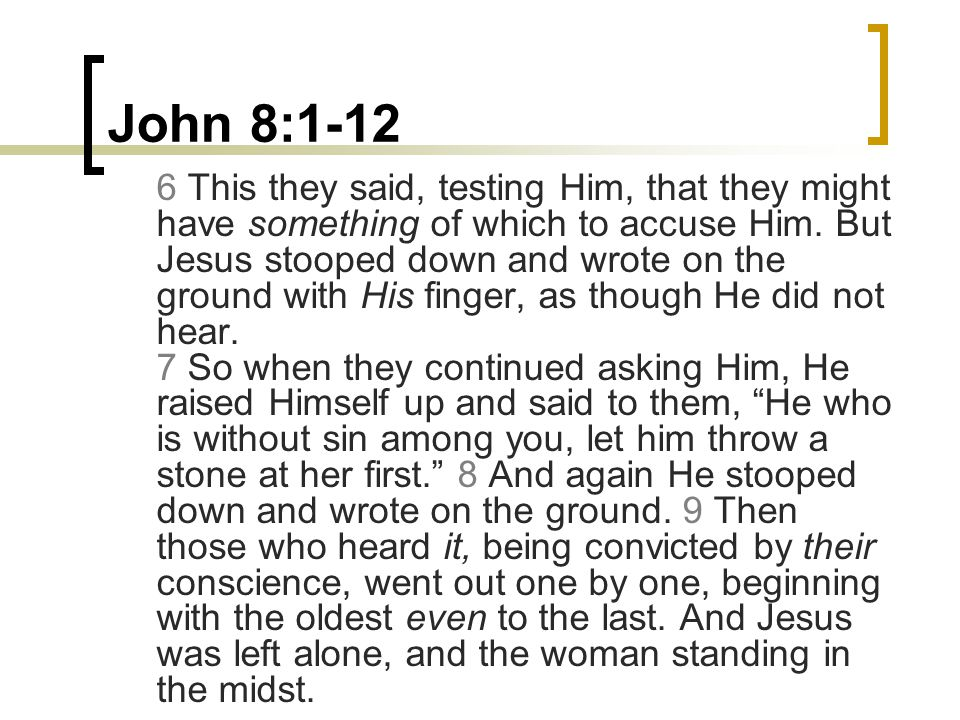 John 8:1-12 6 This they said, testing Him, that they might have something of which to accuse Him. But Jesus stooped down and wrote on the ground with