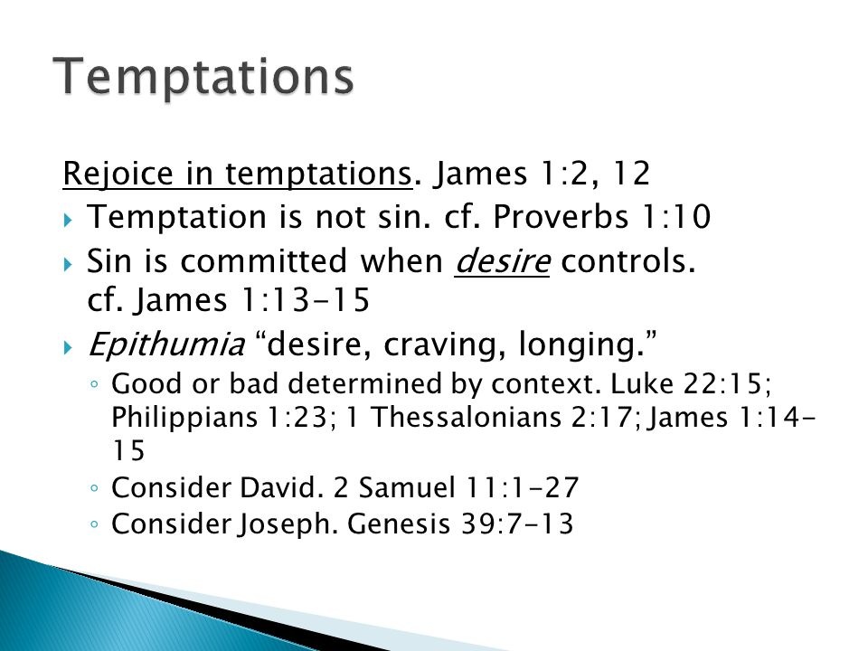 Rejoice in temptations. James 1:2, 12  Temptation is not sin. cf. Proverbs 1:10  Sin is committed when desire controls. cf. James 1:13-15  Epithumi