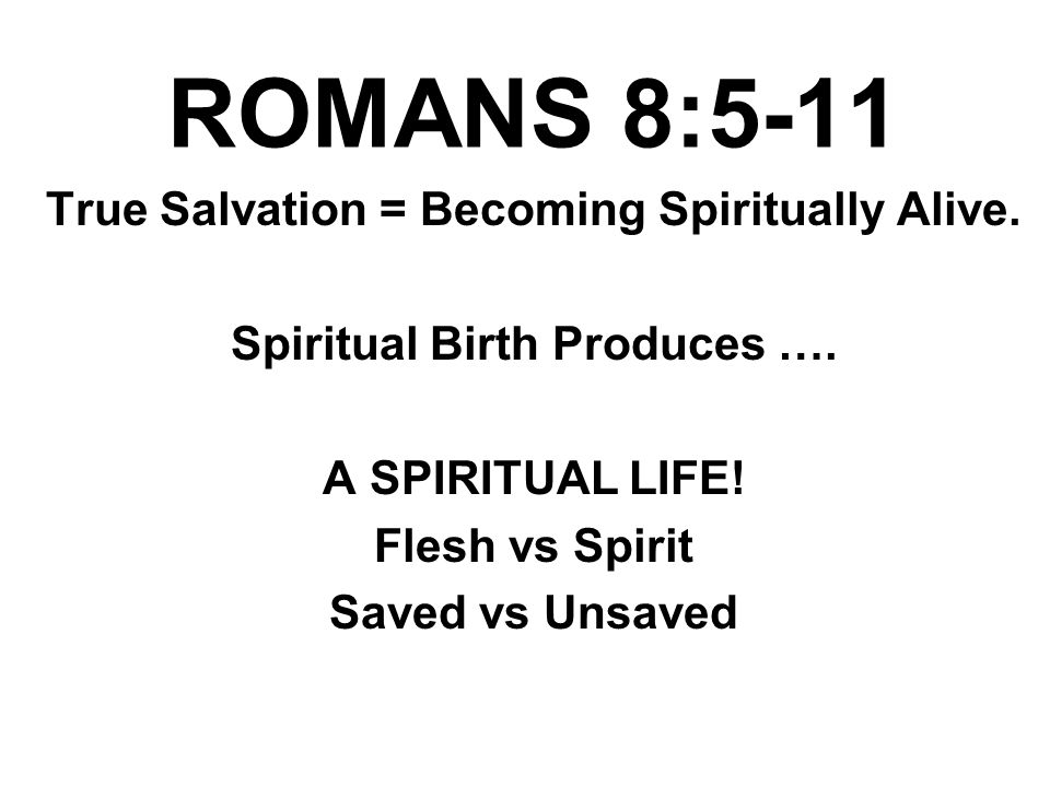 ROMANS 8:5-11 True Salvation = Becoming Spiritually Alive. Spiritual Birth Produces …. A SPIRITUAL LIFE! Flesh vs Spirit Saved vs Unsaved