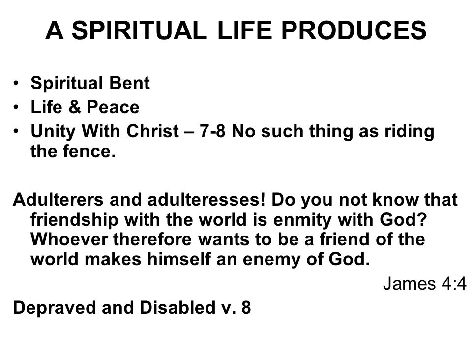 A SPIRITUAL LIFE PRODUCES Spiritual Bent Life & Peace Unity With Christ – 7-8 No such thing as riding the fence. Adulterers and adulteresses! Do you n