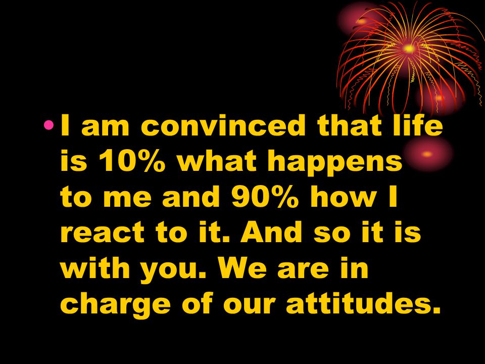 I am convinced that life is 10% what happens to me and 90% how I react to it.