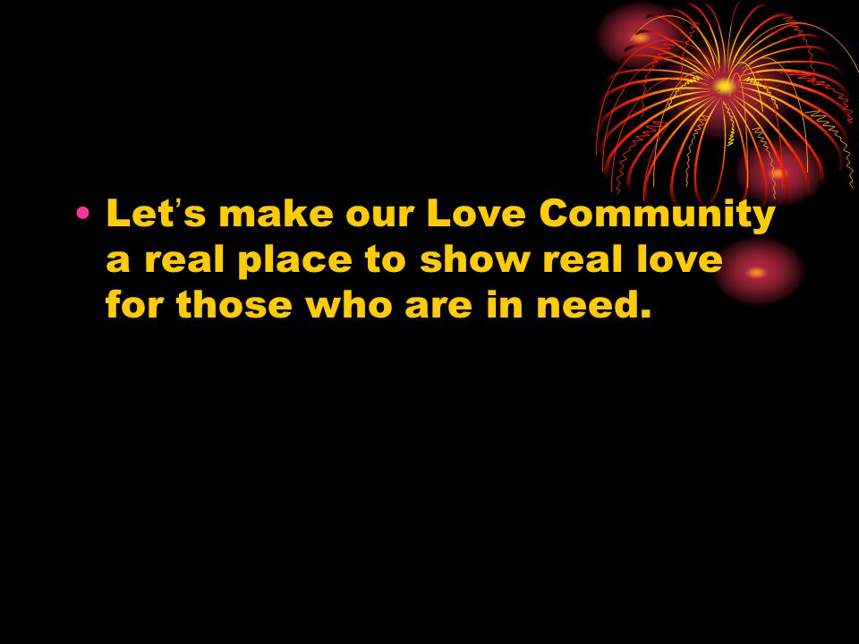 Let ' s make our Love Community a real place to show real love for those who are in need.