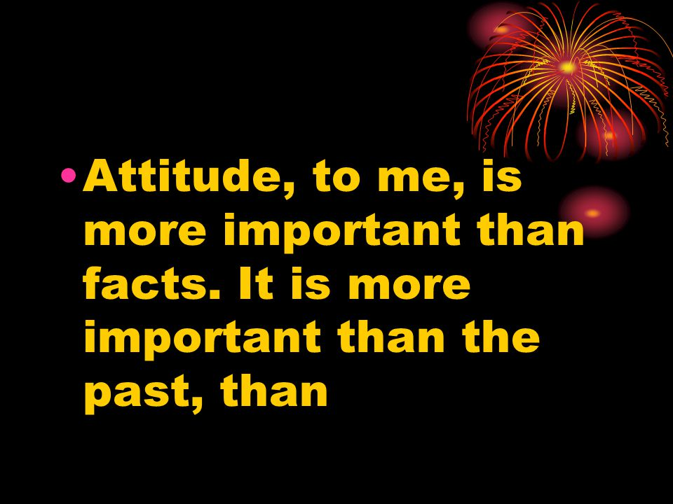 Attitude, to me, is more important than facts. It is more important than the past, than