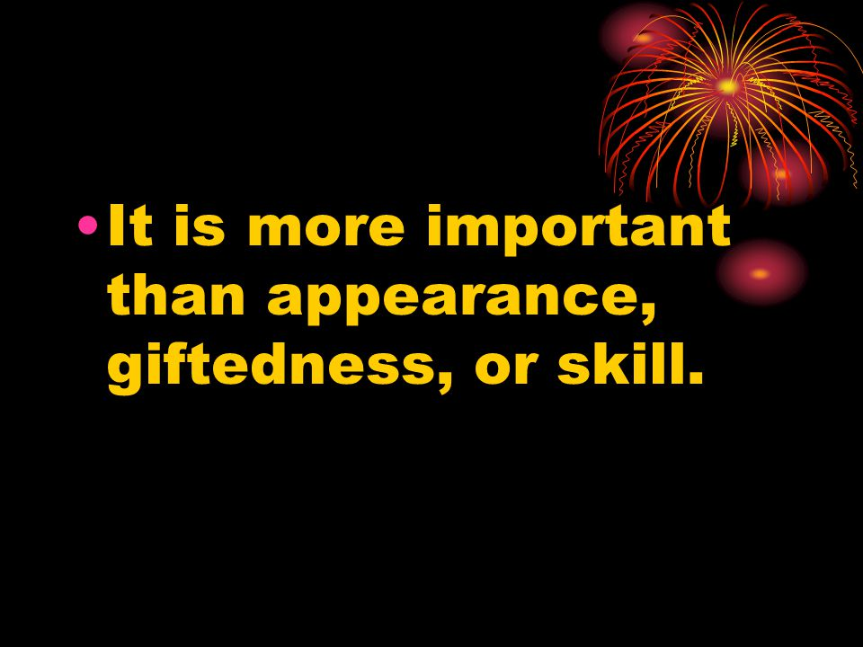 It is more important than appearance, giftedness, or skill.