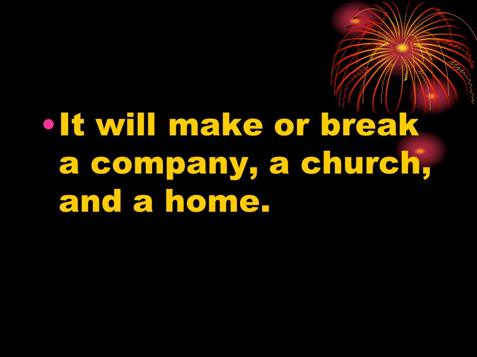 It will make or break a company, a church, and a home.