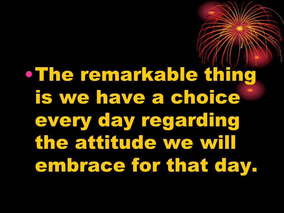 The remarkable thing is we have a choice every day regarding the attitude we will embrace for that day.