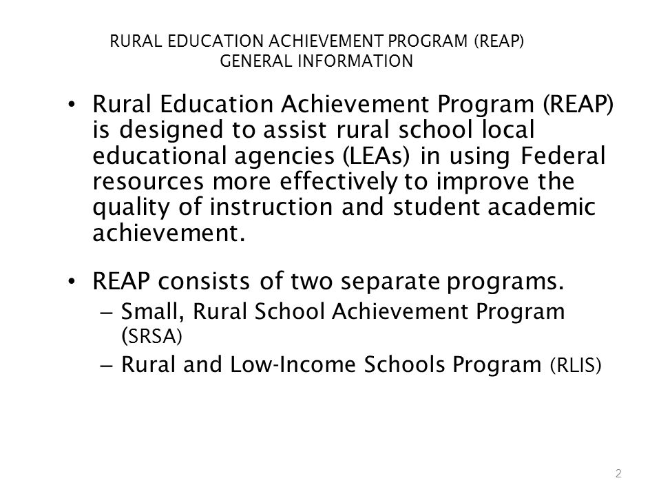 2 RURAL EDUCATION ACHIEVEMENT PROGRAM (REAP) GENERAL INFORMATION Rural Education Achievement Program (REAP) is designed to assist rural school local educational agencies (LEAs) in using Federal resources more effectively to improve the quality of instruction and student academic achievement.