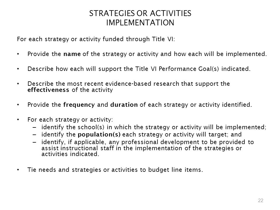 22 STRATEGIES OR ACTIVITIES IMPLEMENTATION For each strategy or activity funded through Title VI: Provide the name of the strategy or activity and how each will be implemented.