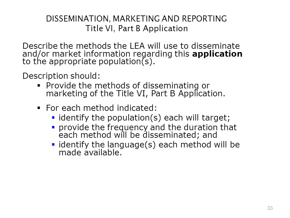 33 DISSEMINATION, MARKETING AND REPORTING Title VI, Part B Application Describe the methods the LEA will use to disseminate and/or market information regarding this application to the appropriate population(s).
