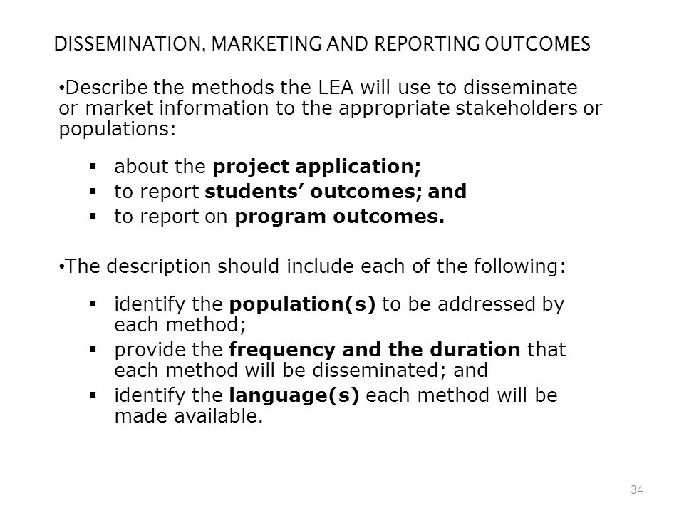 34 DISSEMINATION, MARKETING AND REPORTING OUTCOMES Describe the methods the LEA will use to disseminate or market information to the appropriate stakeholders or populations:  about the project application;  to report students' outcomes; and  to report on program outcomes.