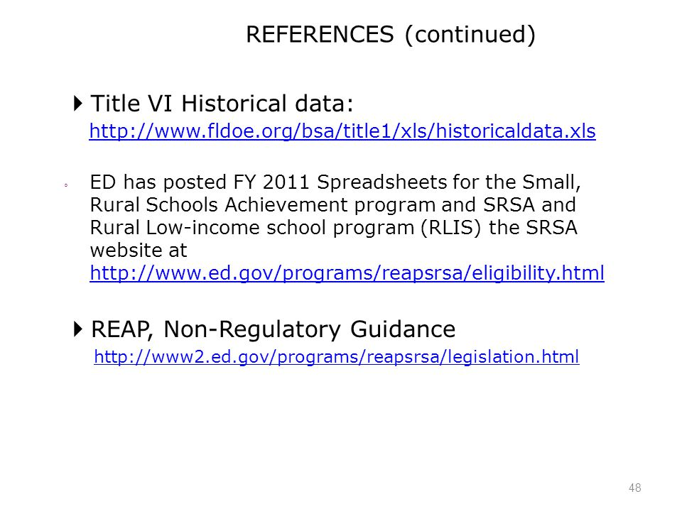 48 REFERENCES (continued)  Title VI Historical data: http://www.fldoe.org/bsa/title1/xls/historicaldata.xls ◦ ED has posted FY 2011 Spreadsheets for the Small, Rural Schools Achievement program and SRSA and Rural Low-income school program (RLIS) the SRSA website at http://www.ed.gov/programs/reapsrsa/eligibility.html http://www.ed.gov/programs/reapsrsa/eligibility.html  REAP, Non-Regulatory Guidance http://www2.ed.gov/programs/reapsrsa/legislation.html