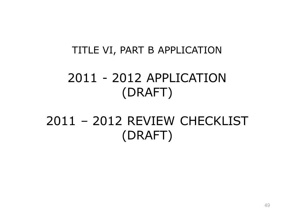 49 TITLE VI, PART B APPLICATION 2011 - 2012 APPLICATION (DRAFT) 2011 – 2012 REVIEW CHECKLIST (DRAFT)