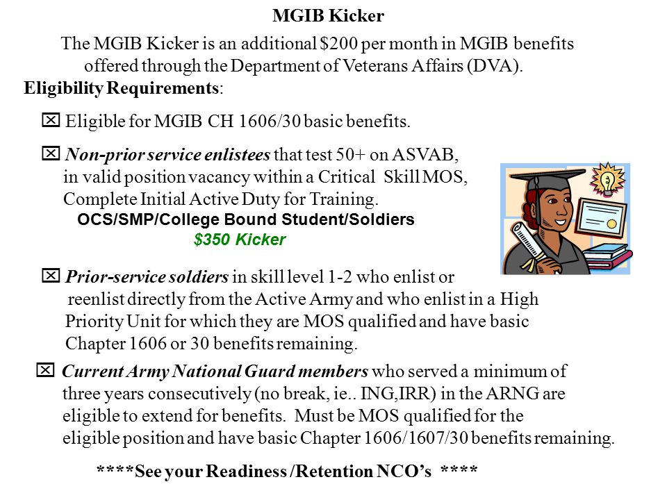 MGIB Kicker The MGIB Kicker is an additional $200 per month in MGIB benefits offered through the Department of Veterans Affairs (DVA).