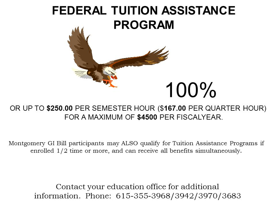 FEDERAL TUITION ASSISTANCE PROGRAM 100% OR UP TO $250.00 PER SEMESTER HOUR ($167.00 PER QUARTER HOUR) FOR A MAXIMUM OF $4500 PER FISCALYEAR.