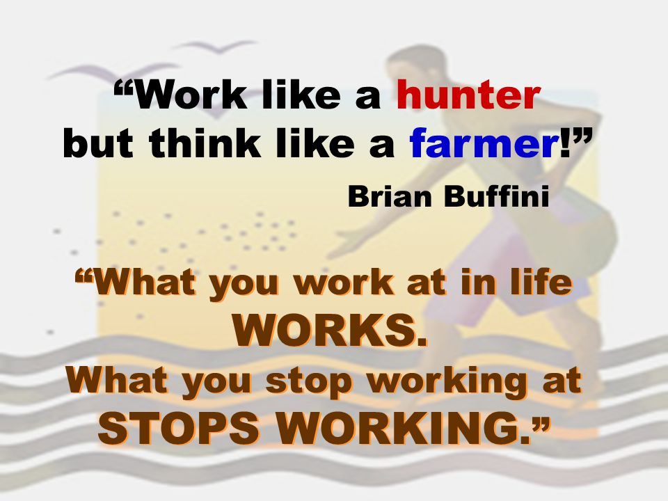 """Work like a hunter but think like a farmer!"" Brian Buffini ""What you work at in life WORKS. What you stop working at STOPS WORKING."" ""What you work a"