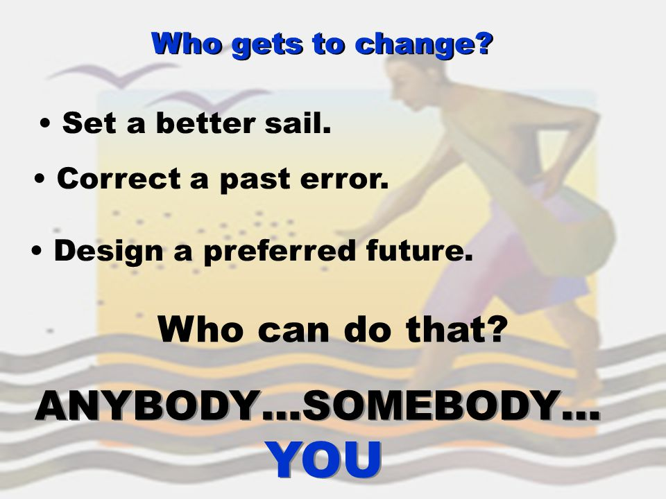 Set a better sail. Correct a past error. Design a preferred future. Who can do that? ANYBODY…SOMEBODY… YOU ANYBODY…SOMEBODY… YOU Who gets to change?
