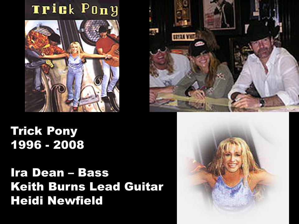Trick Pony 1996 - 2008 Ira Dean – Bass Keith Burns Lead Guitar Heidi Newfield