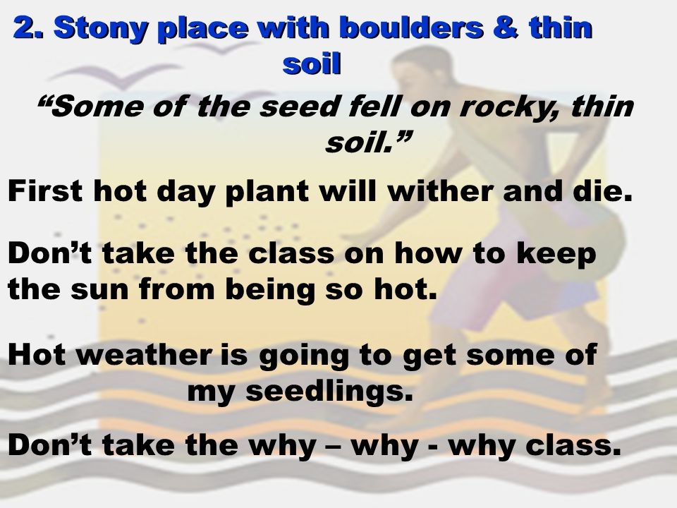 "2. Stony place with boulders & thin soil 2. Stony place with boulders & thin soil ""Some of the seed fell on rocky, thin soil."" First hot day plant wil"
