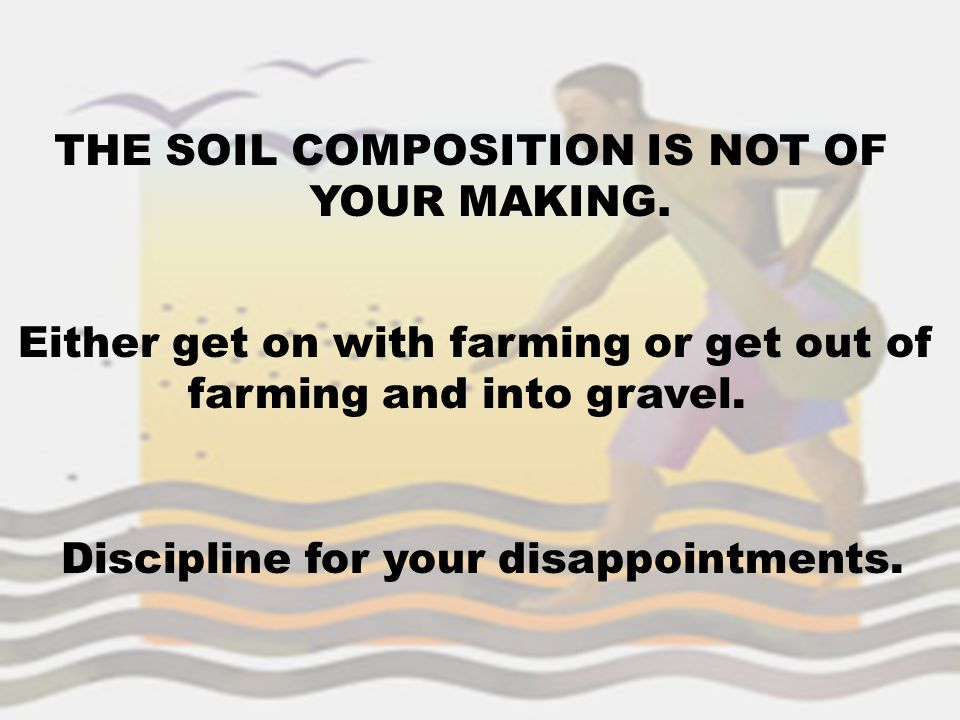 THE SOIL COMPOSITION IS NOT OF YOUR MAKING. Either get on with farming or get out of farming and into gravel. Discipline for your disappointments.