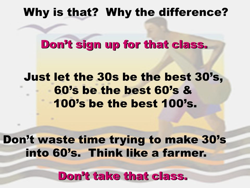 Why is that? Why the difference? Don't sign up for that class. Just let the 30s be the best 30's, 60's be the best 60's & 100's be the best 100's. Don