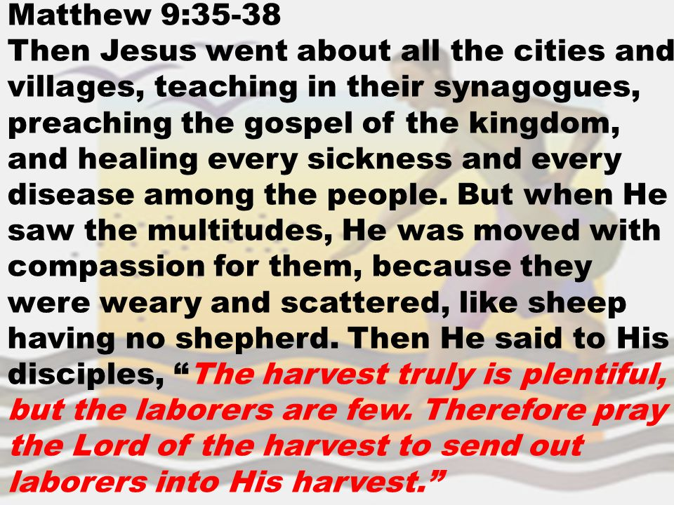 Matthew 9:35-38 Then Jesus went about all the cities and villages, teaching in their synagogues, preaching the gospel of the kingdom, and healing ever