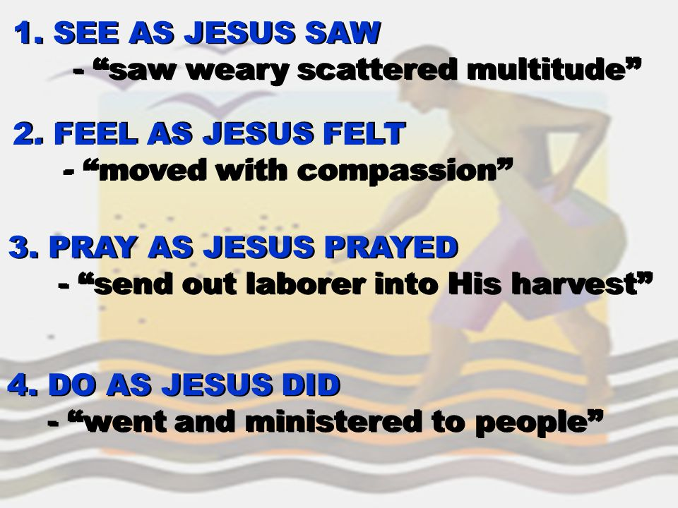"1. SEE AS JESUS SAW - ""saw weary scattered multitude"" 1. SEE AS JESUS SAW - ""saw weary scattered multitude"" 2. FEEL AS JESUS FELT - ""moved with compas"