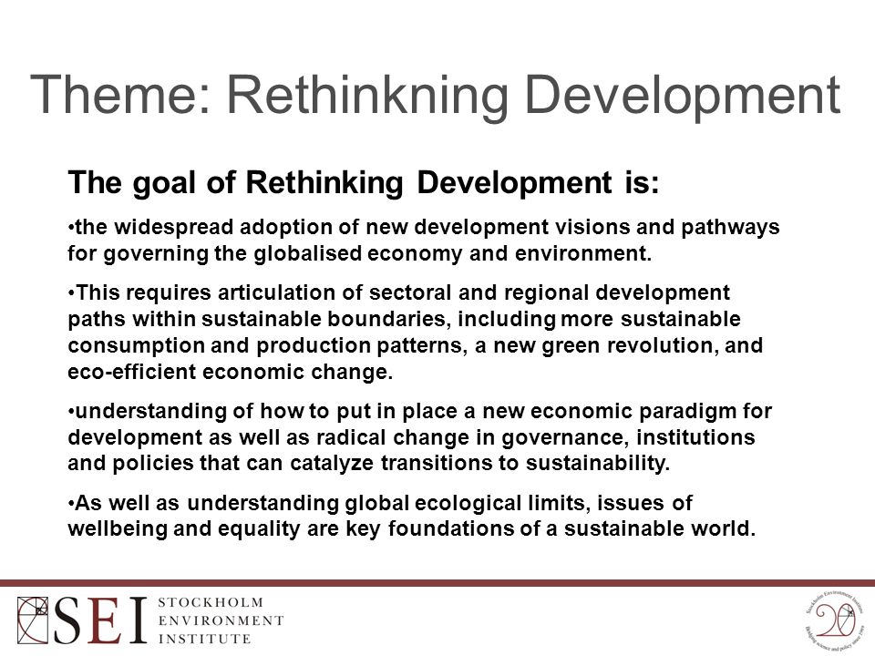 Theme: Rethinkning Development The goal of Rethinking Development is: the widespread adoption of new development visions and pathways for governing th