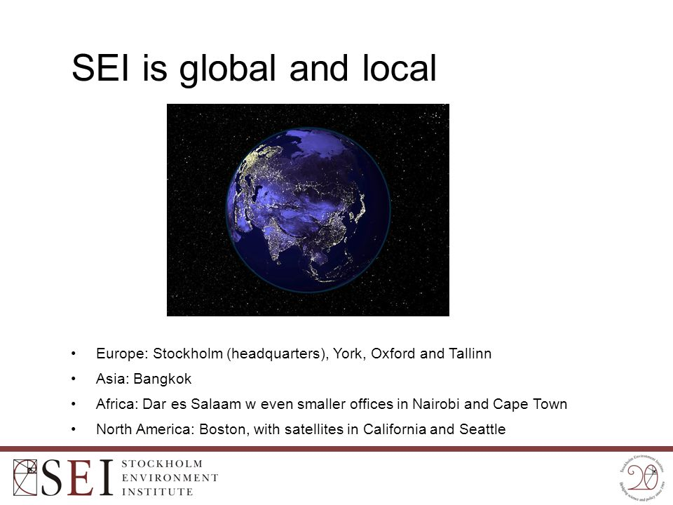 SEI is global and local Europe: Stockholm (headquarters), York, Oxford and Tallinn Asia: Bangkok Africa: Dar es Salaam w even smaller offices in Nairo