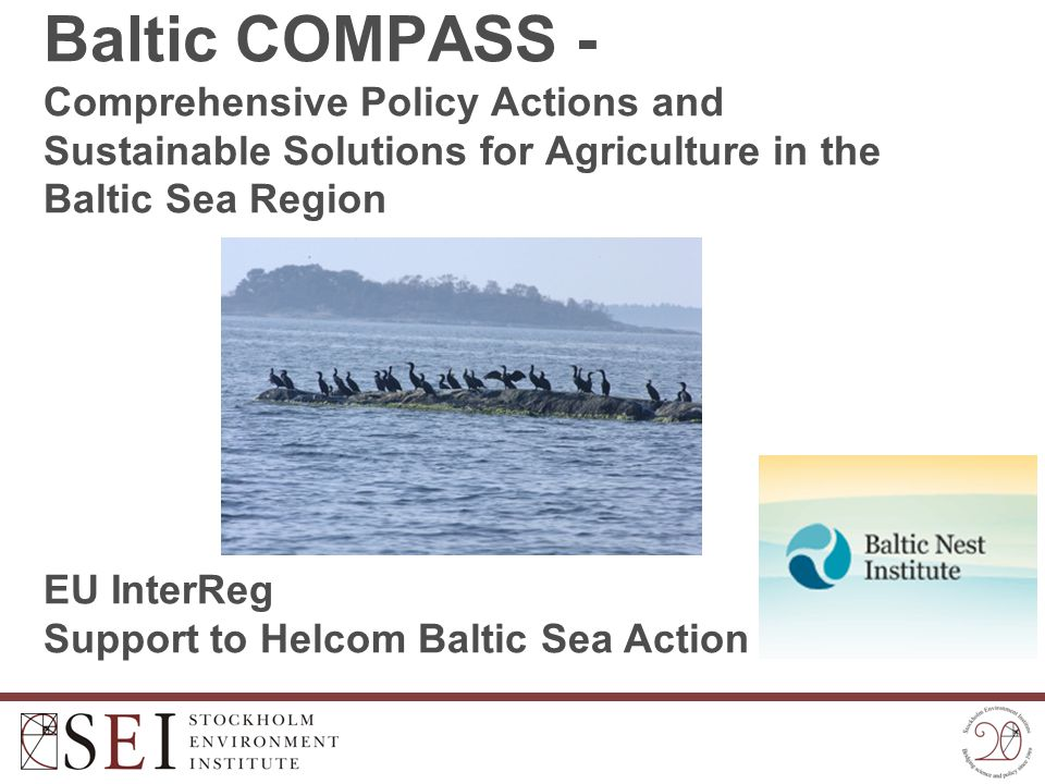 Baltic COMPASS - Comprehensive Policy Actions and Sustainable Solutions for Agriculture in the Baltic Sea Region EU InterReg Support to Helcom Baltic