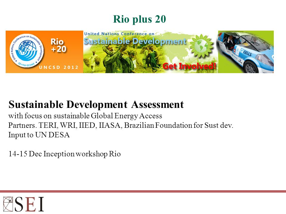 Rio plus 20 Sustainable Development Assessment with focus on sustainable Global Energy Access Partners. TERI, WRI, IIED, IIASA, Brazilian Foundation f