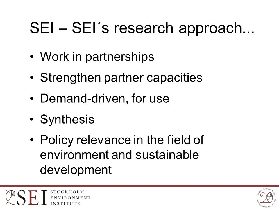 SEI – SEI´s research approach... Work in partnerships Strengthen partner capacities Demand-driven, for use Synthesis Policy relevance in the field of