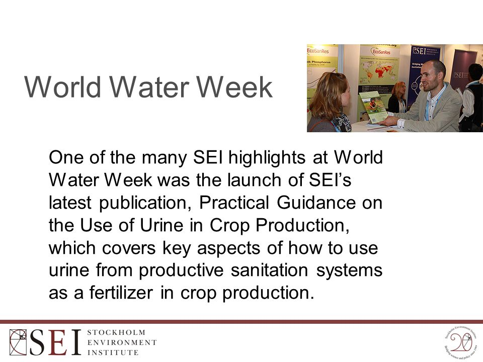 World Water Week One of the many SEI highlights at World Water Week was the launch of SEI's latest publication, Practical Guidance on the Use of Urine