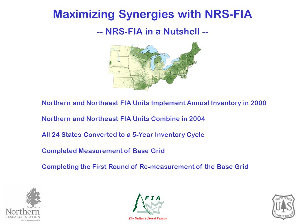 Northern and Northeast FIA Units Implement Annual Inventory in 2000 Northern and Northeast FIA Units Combine in 2004 All 24 States Converted to a 5-Year Inventory Cycle Completed Measurement of Base Grid Completing the First Round of Re-measurement of the Base Grid Maximizing Synergies with NRS-FIA -- NRS-FIA in a Nutshell --