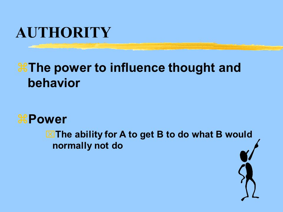 AUTHORITY zThe power to influence thought and behavior zPower xThe ability for A to get B to do what B would normally not do