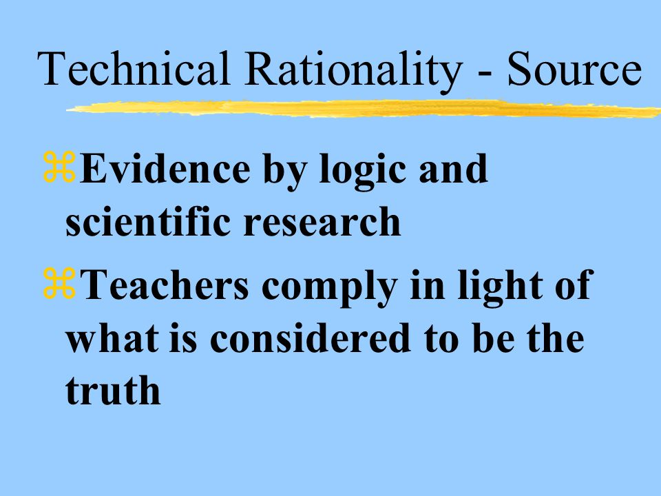 Technical Rationality - Source zEvidence by logic and scientific research zTeachers comply in light of what is considered to be the truth