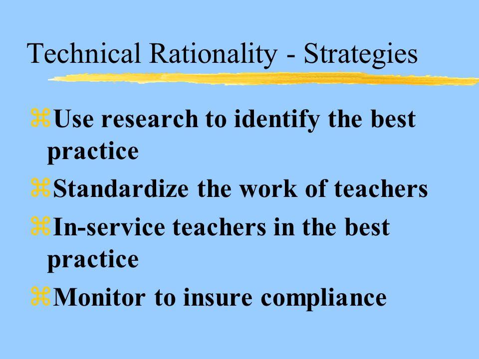 Technical Rationality - Strategies zUse research to identify the best practice zStandardize the work of teachers zIn-service teachers in the best practice zMonitor to insure compliance
