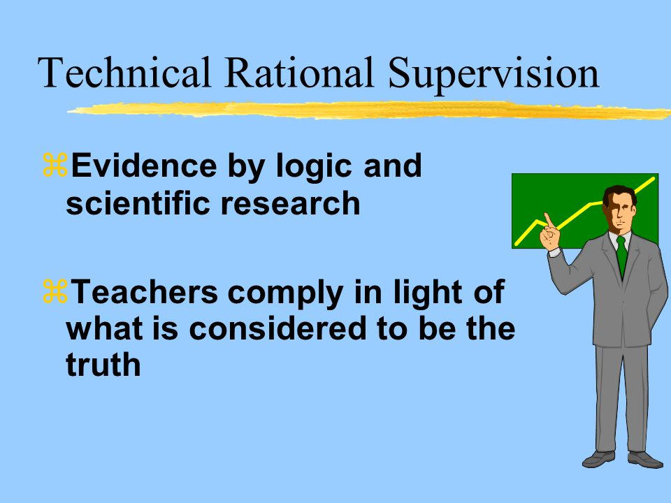 Technical Rational Supervision zEvidence by logic and scientific research zTeachers comply in light of what is considered to be the truth